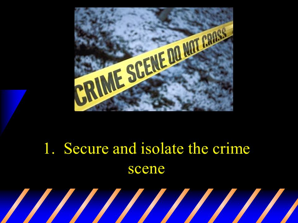 1. Secure and isolate the crime scene