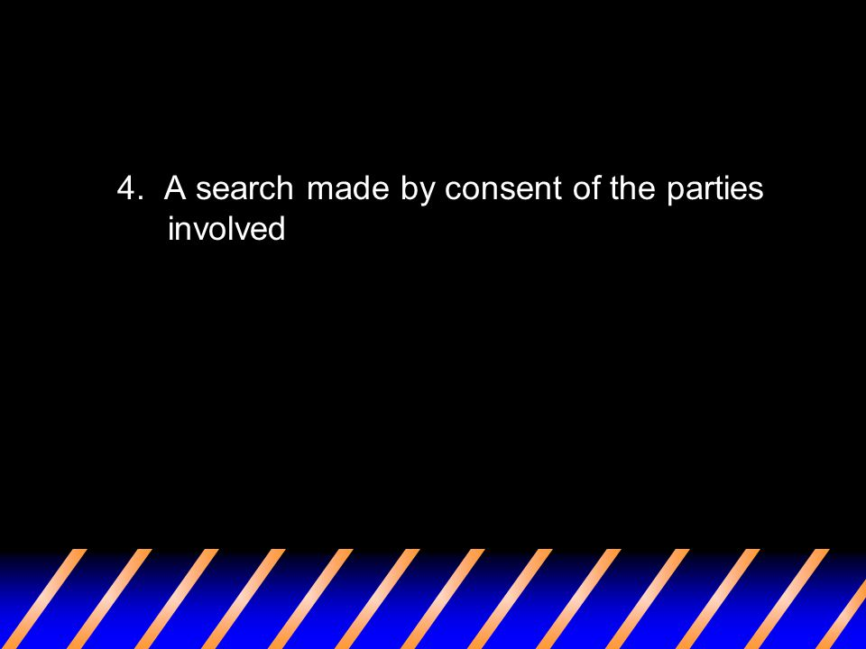 4. A search made by consent of the parties involved