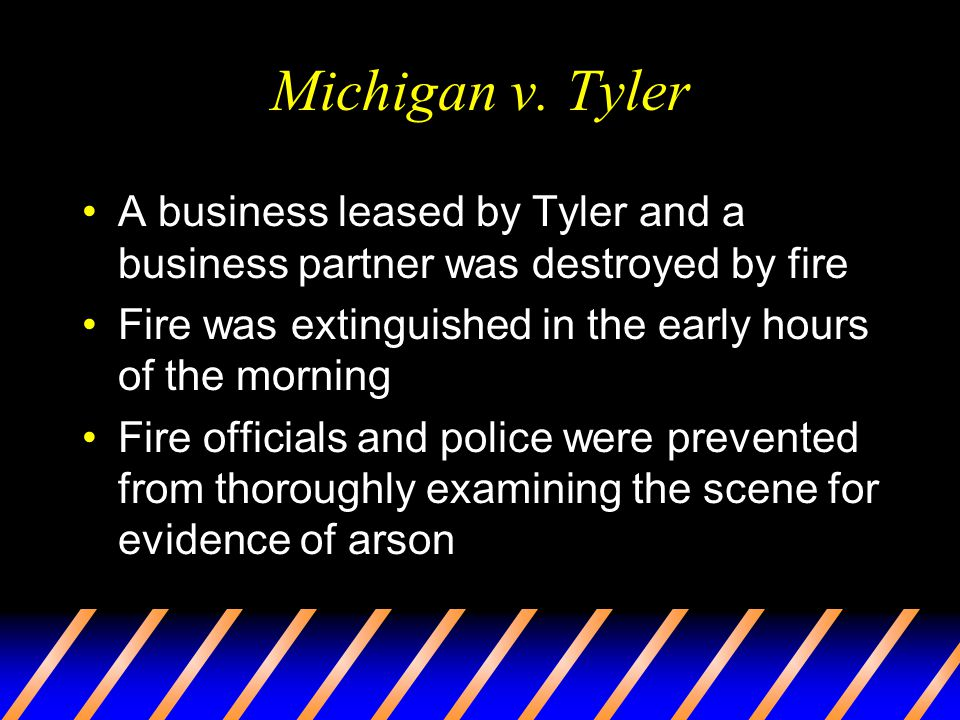 Michigan v. Tyler A business leased by Tyler and a business partner was destroyed by fire. Fire was extinguished in the early hours of the morning.