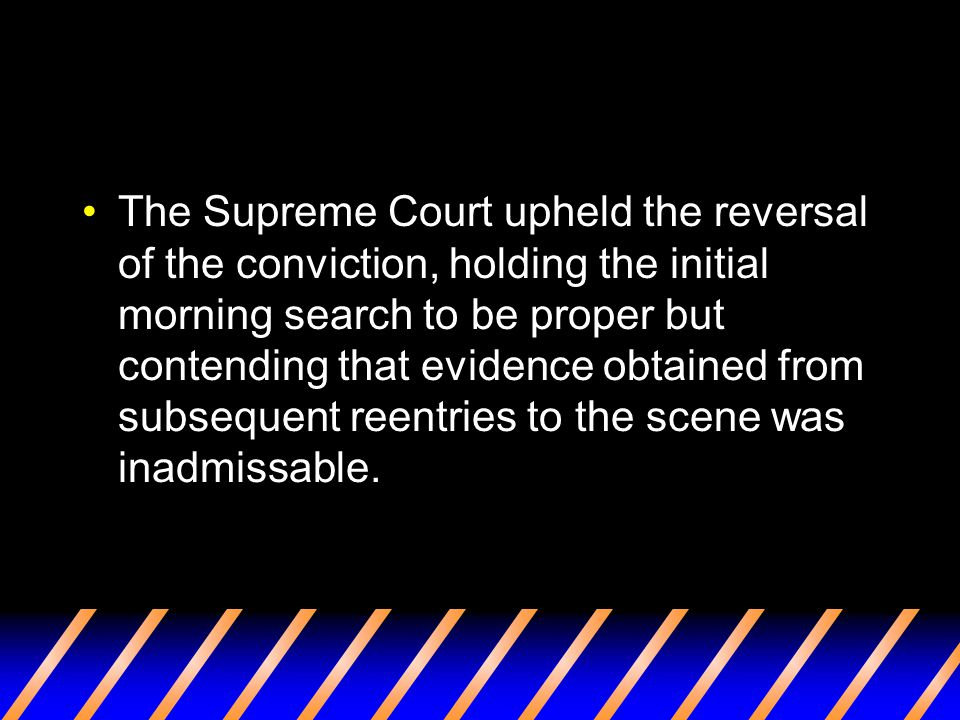 The Supreme Court upheld the reversal of the conviction, holding the initial morning search to be proper but contending that evidence obtained from subsequent reentries to the scene was inadmissable.