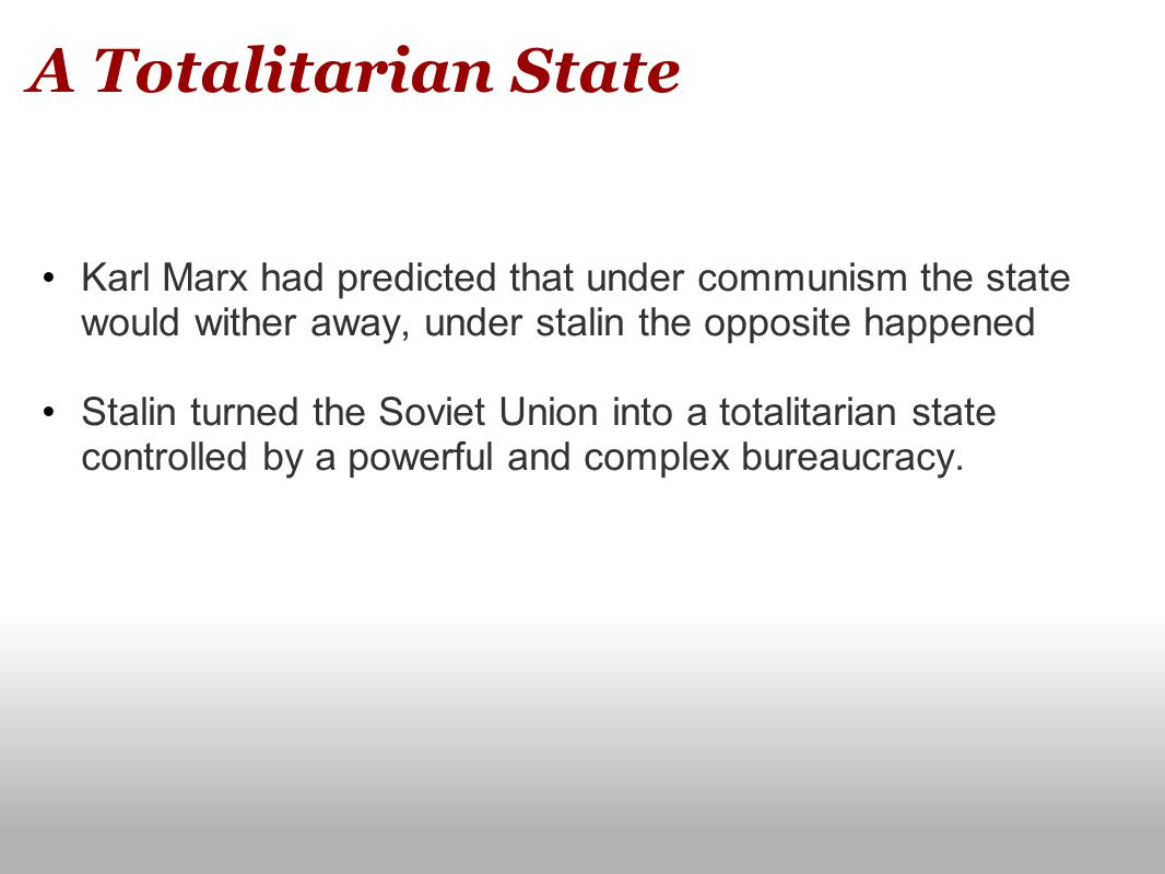 A Totalitarian State Karl Marx had predicted that under communism the state would wither away, under stalin the opposite happened.