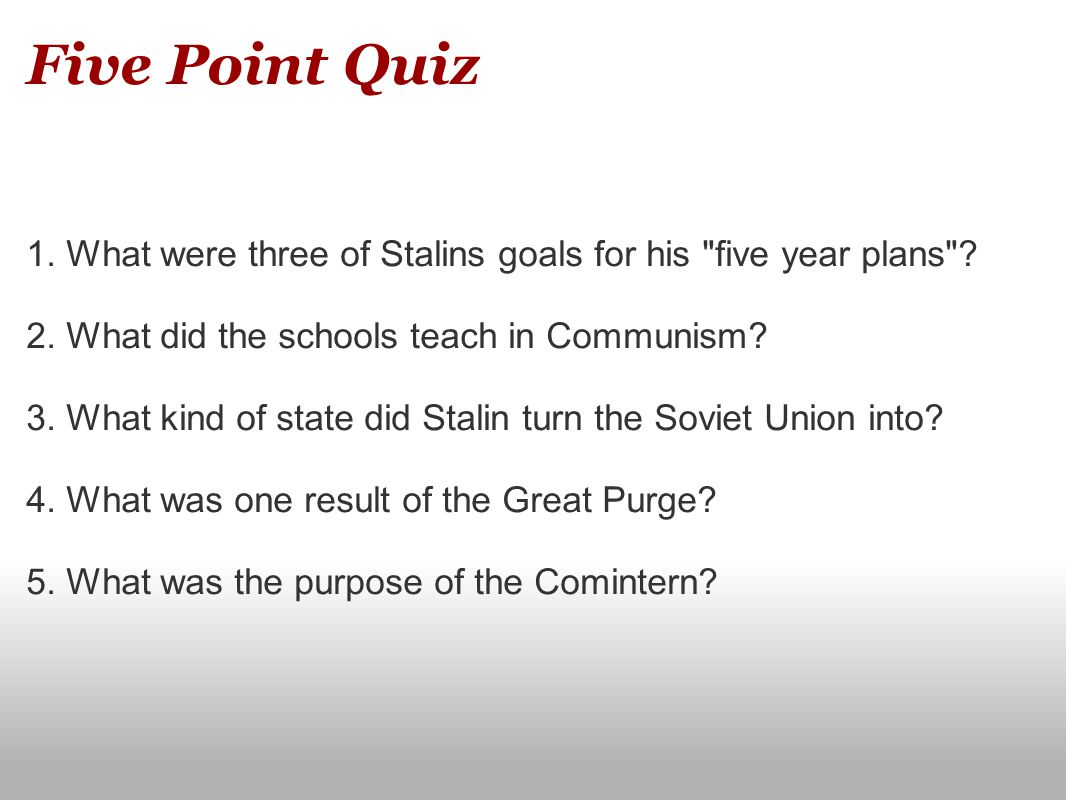 Five Point Quiz 1. What were three of Stalins goals for his five year plans 2. What did the schools teach in Communism