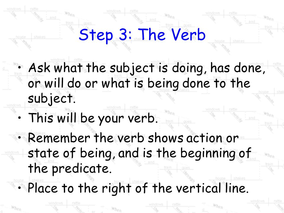 Step 3: The Verb Ask what the subject is doing, has done, or will do or what is being done to the subject.