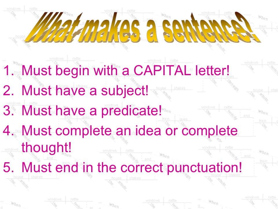 What makes a sentence Must begin with a CAPITAL letter! Must have a subject! Must have a predicate!