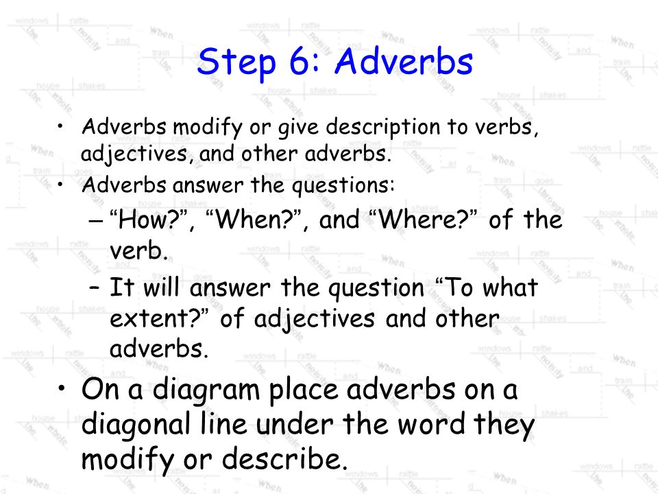 Step 6: Adverbs Adverbs modify or give description to verbs, adjectives, and other adverbs. Adverbs answer the questions: