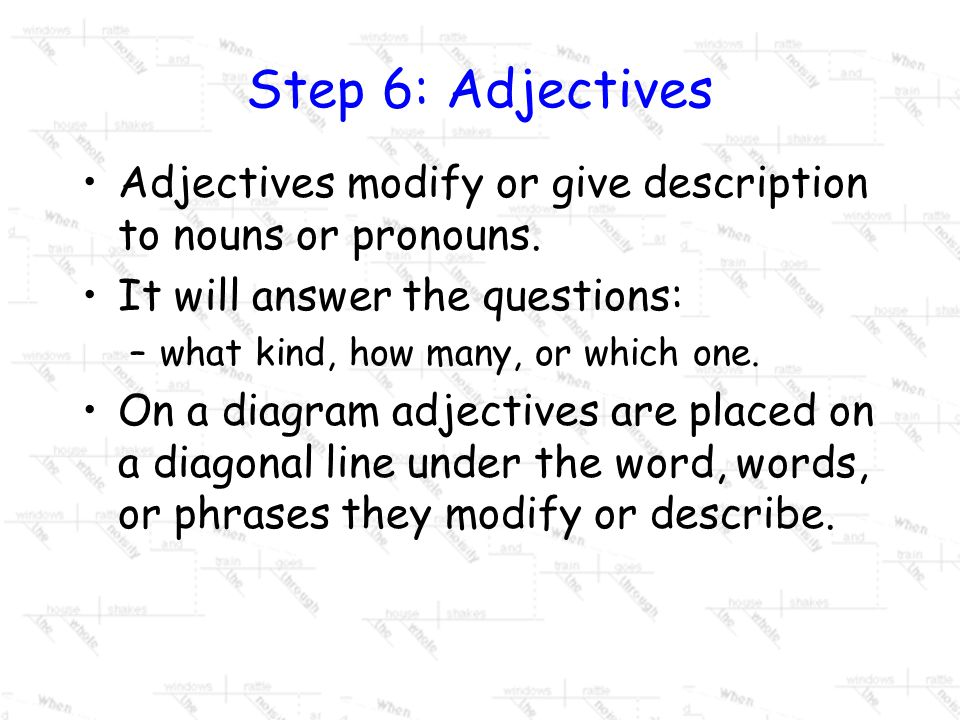 Step 6: Adjectives Adjectives modify or give description to nouns or pronouns. It will answer the questions: