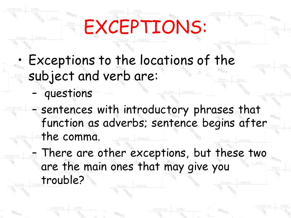 EXCEPTIONS: Exceptions to the locations of the subject and verb are: