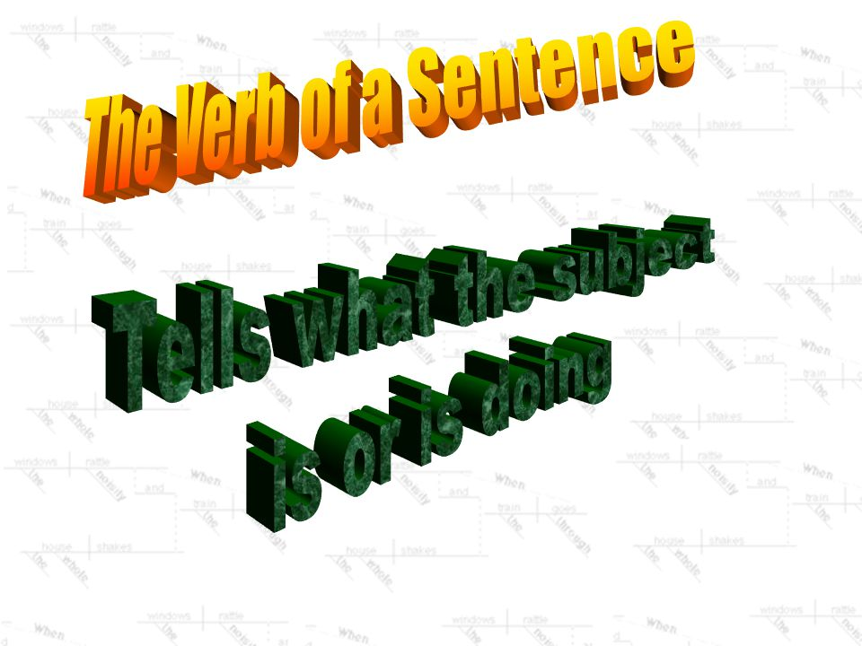 The Verb of a Sentence Tells what the subject is or is doing