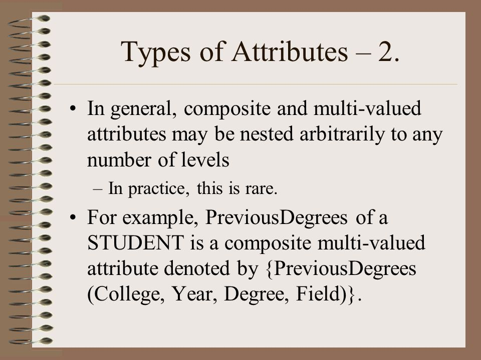 Types of Attributes – 2. In general, composite and multi-valued attributes may be nested arbitrarily to any number of levels.