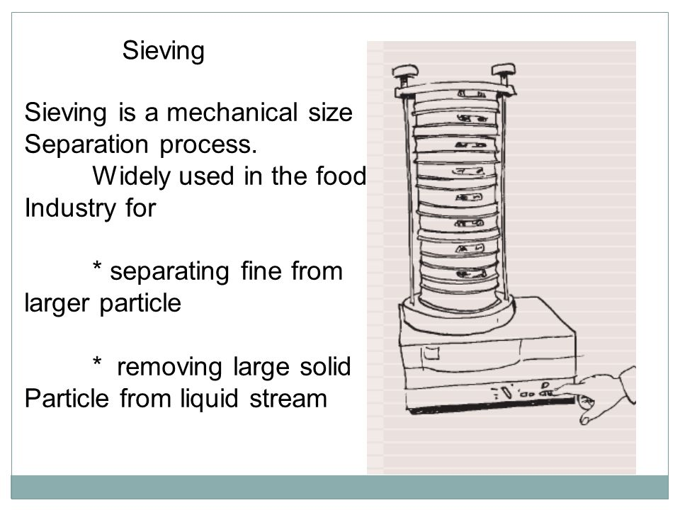 Sieving Sieving is a mechanical size. Separation process. Widely used in the food. Industry for.