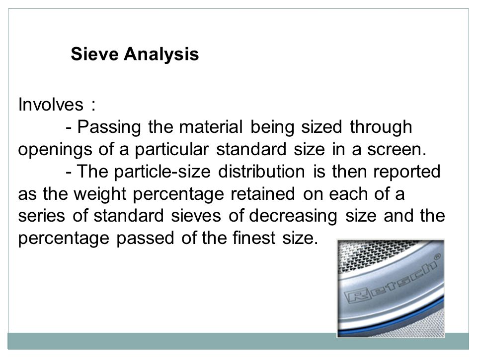 Sieve Analysis Involves : - Passing the material being sized through openings of a particular standard size in a screen.