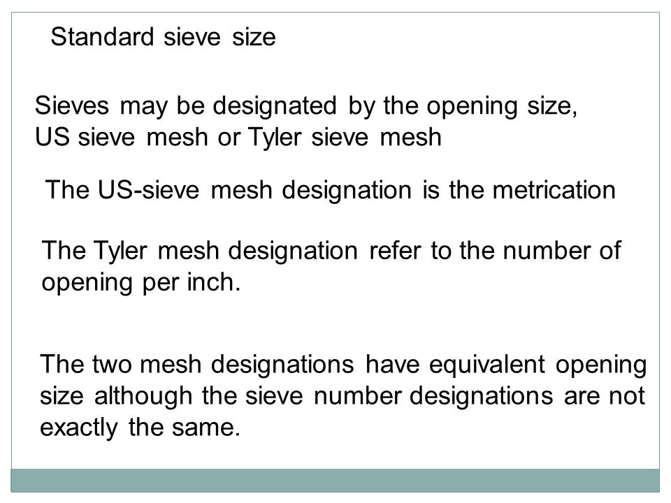 Standard sieve size Sieves may be designated by the opening size, US sieve mesh or Tyler sieve mesh.