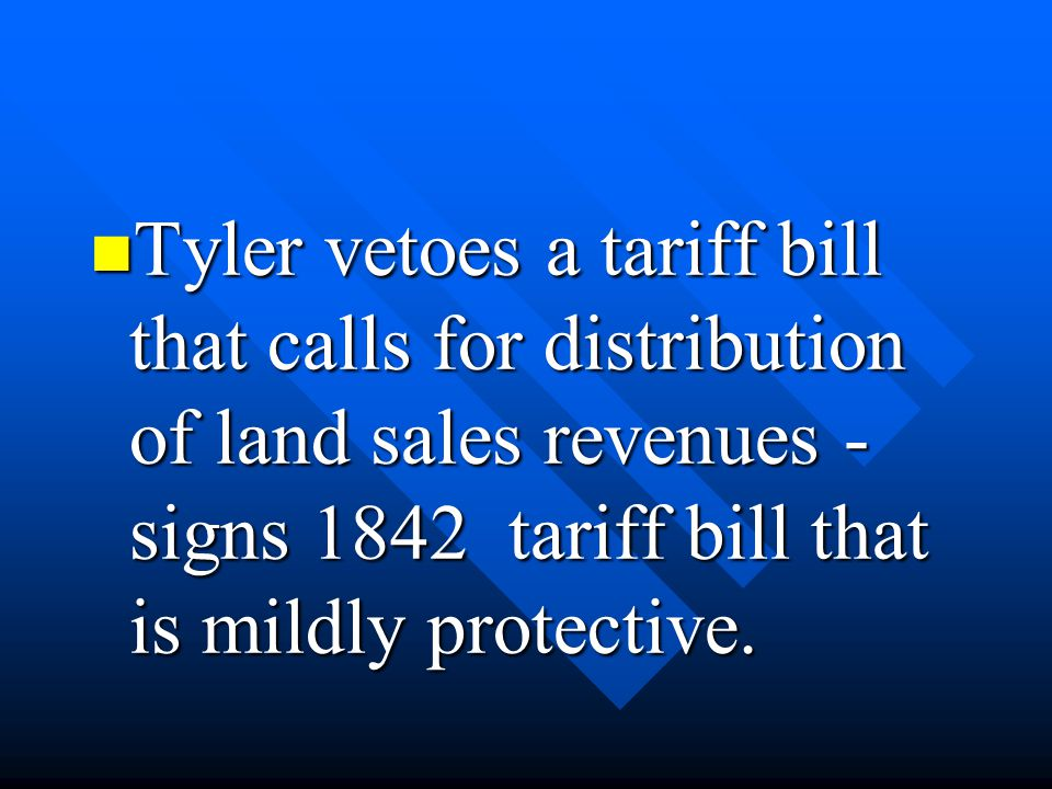 Tyler vetoes a tariff bill that calls for distribution of land sales revenues - signs 1842 tariff bill that is mildly protective.