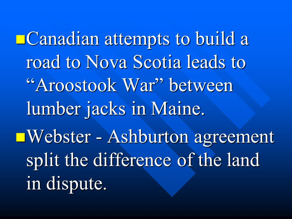Canadian attempts to build a road to Nova Scotia leads to Aroostook War between lumber jacks in Maine.
