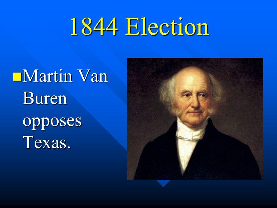 1844 Election Martin Van Buren opposes Texas.