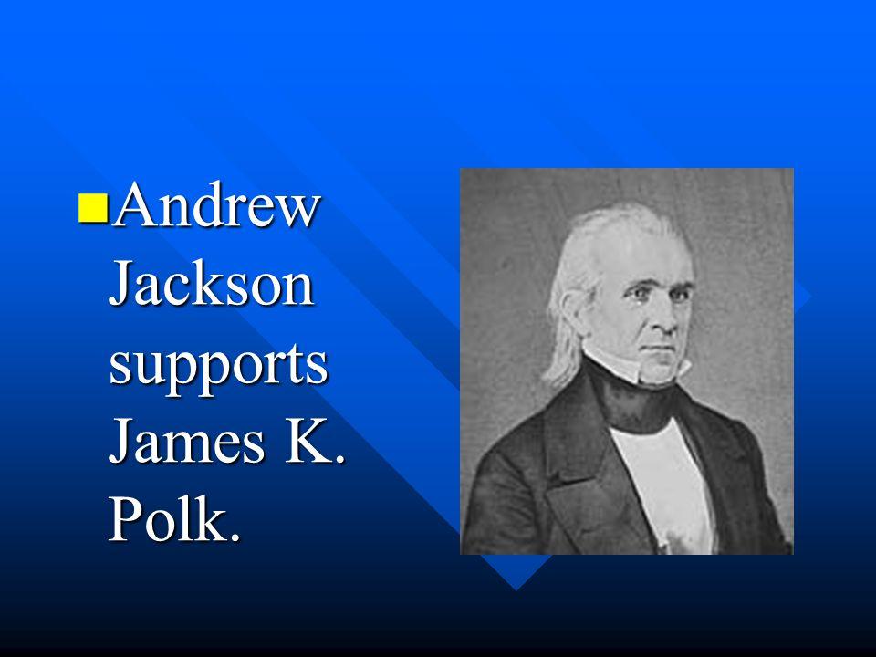 Andrew Jackson supports James K. Polk.
