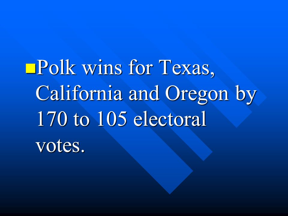Polk wins for Texas, California and Oregon by 170 to 105 electoral votes.