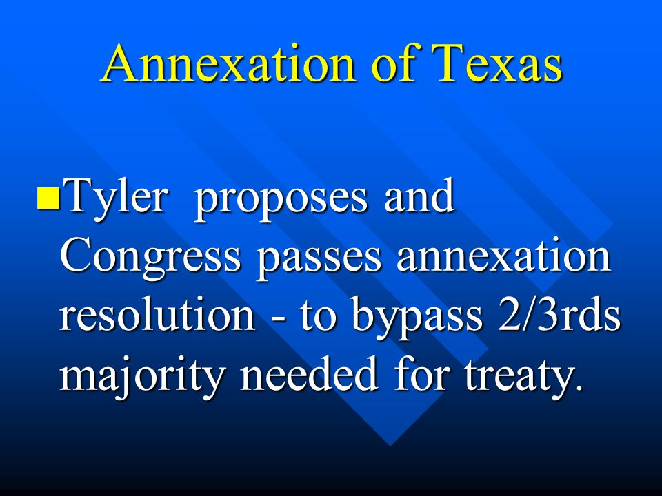Annexation of Texas Tyler proposes and Congress passes annexation resolution - to bypass 2/3rds majority needed for treaty.