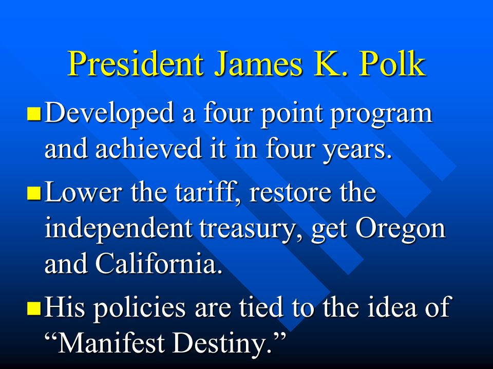 President James K. Polk Developed a four point program and achieved it in four years.