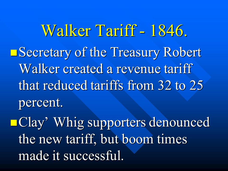 Walker Tariff - 1846. Secretary of the Treasury Robert Walker created a revenue tariff that reduced tariffs from 32 to 25 percent.
