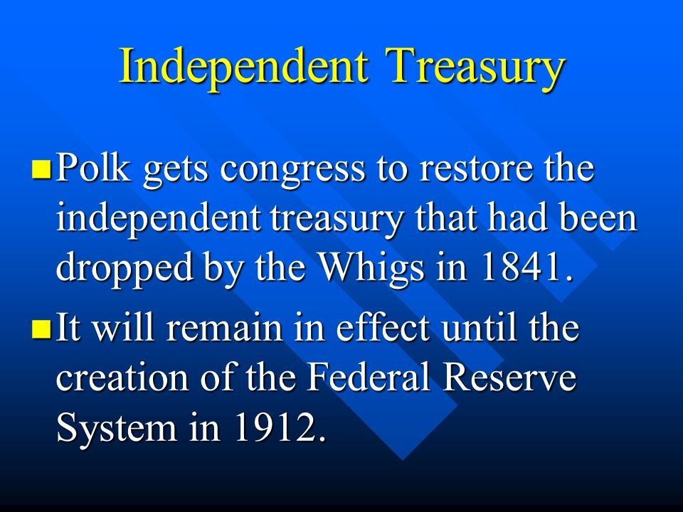 Independent Treasury Polk gets congress to restore the independent treasury that had been dropped by the Whigs in 1841.