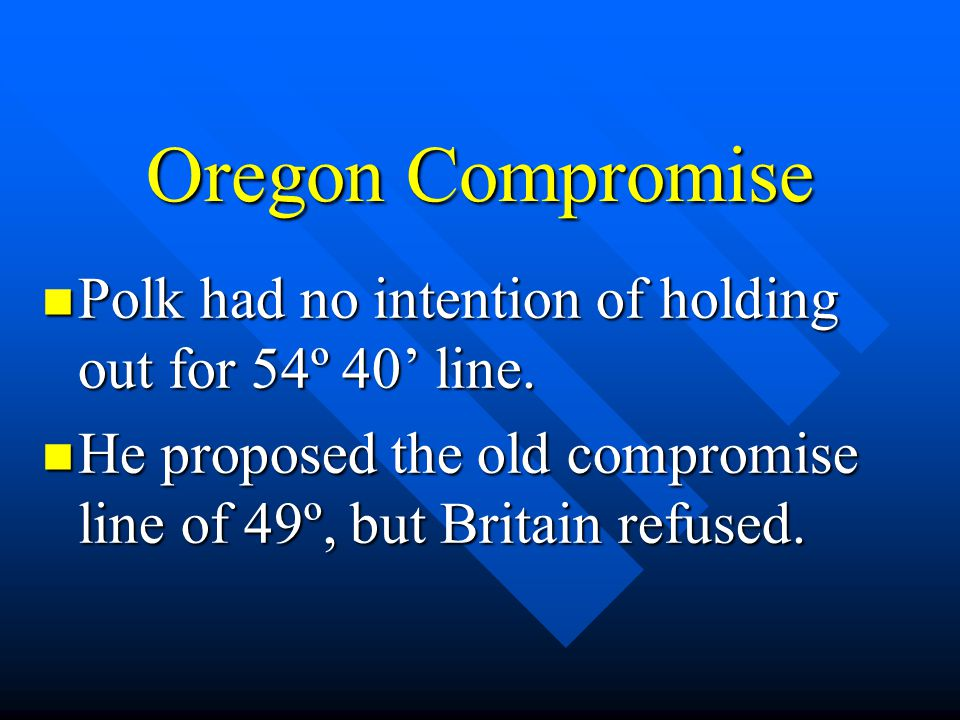 Oregon Compromise Polk had no intention of holding out for 54º 40' line.