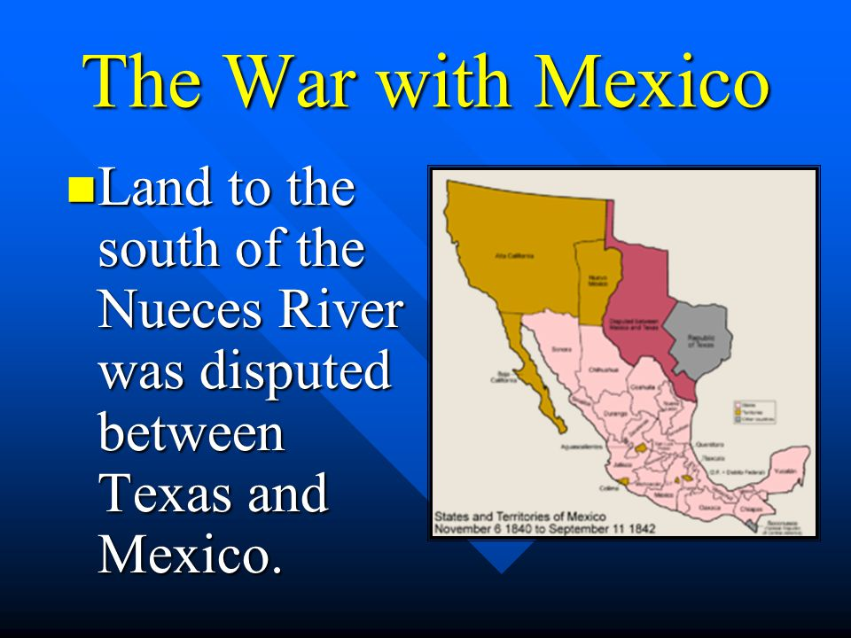 The War with Mexico Land to the south of the Nueces River was disputed between Texas and Mexico.