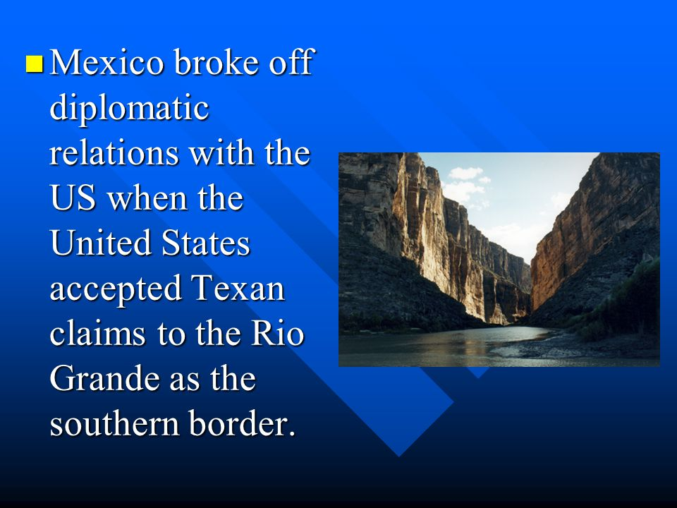 Mexico broke off diplomatic relations with the US when the United States accepted Texan claims to the Rio Grande as the southern border.