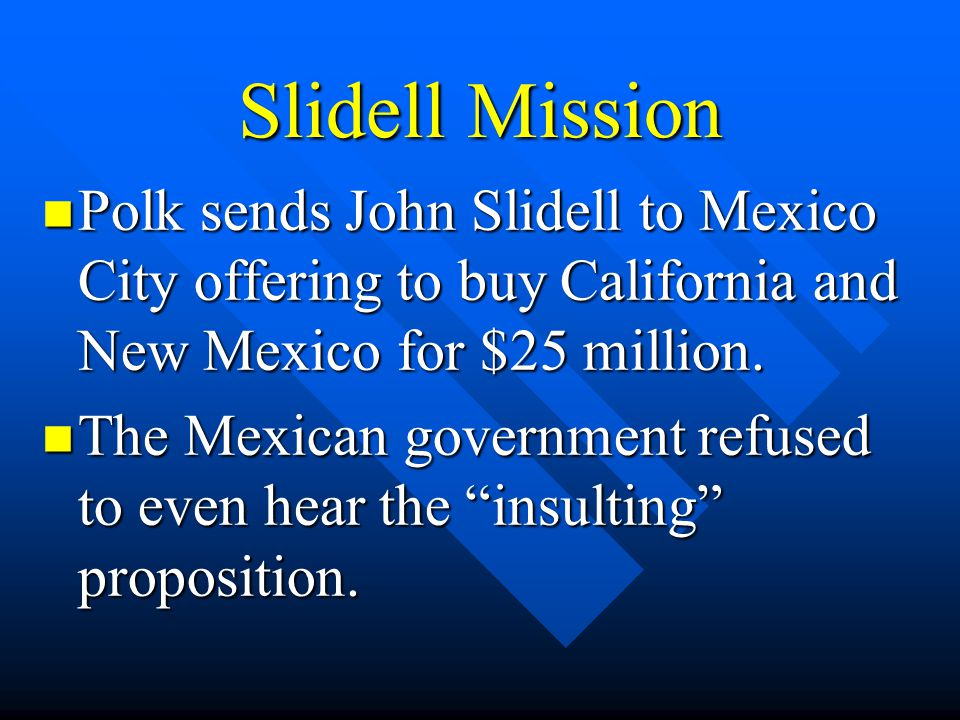 Slidell Mission Polk sends John Slidell to Mexico City offering to buy California and New Mexico for $25 million.