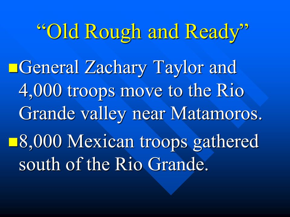Old Rough and Ready General Zachary Taylor and 4,000 troops move to the Rio Grande valley near Matamoros.