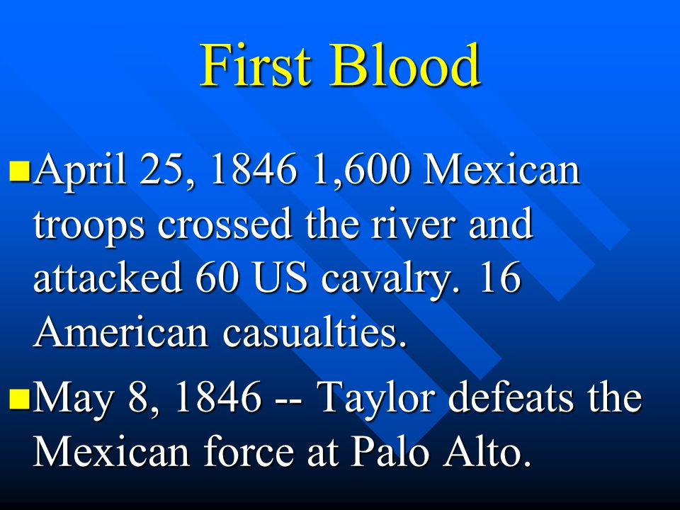 First Blood April 25, 1846 1,600 Mexican troops crossed the river and attacked 60 US cavalry. 16 American casualties.