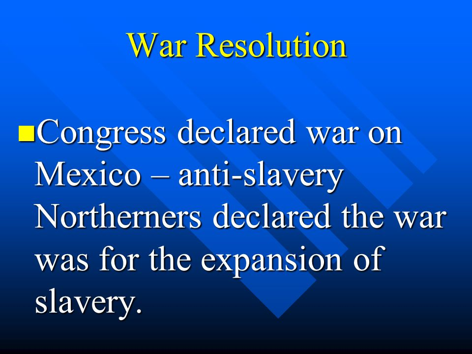 War Resolution Congress declared war on Mexico – anti-slavery Northerners declared the war was for the expansion of slavery.
