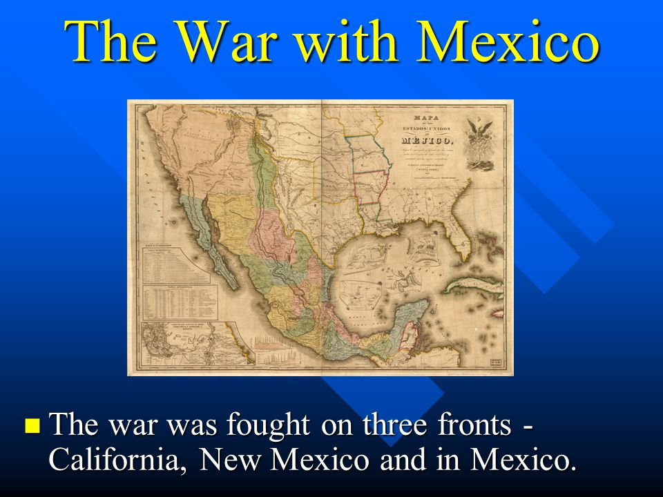 The War with Mexico The war was fought on three fronts - California, New Mexico and in Mexico.