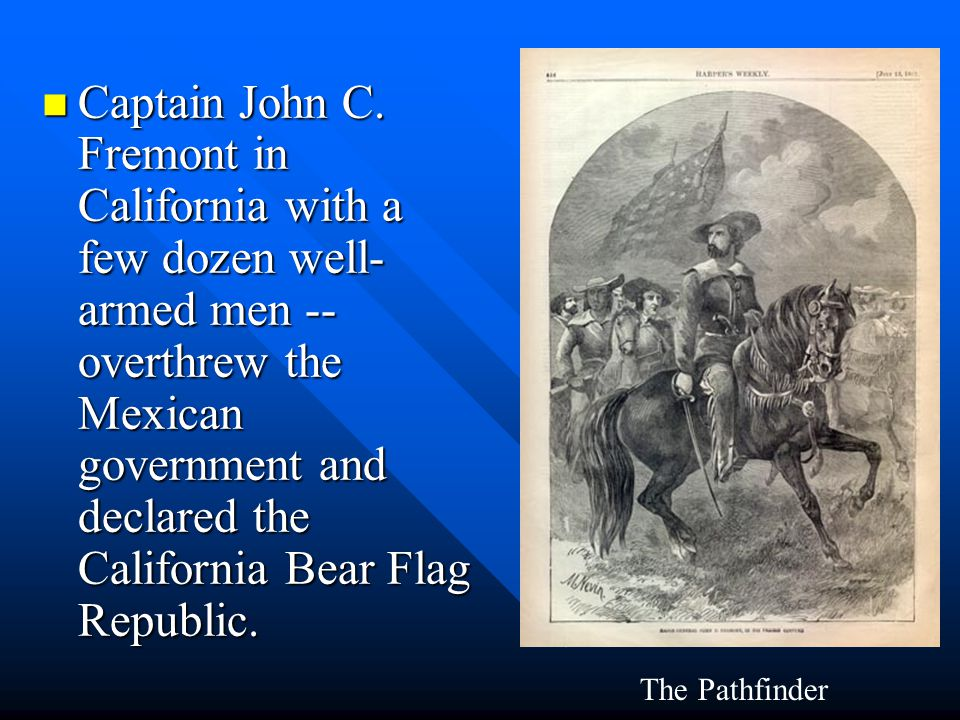 Captain John C. Fremont in California with a few dozen well-armed men -- overthrew the Mexican government and declared the California Bear Flag Republic.