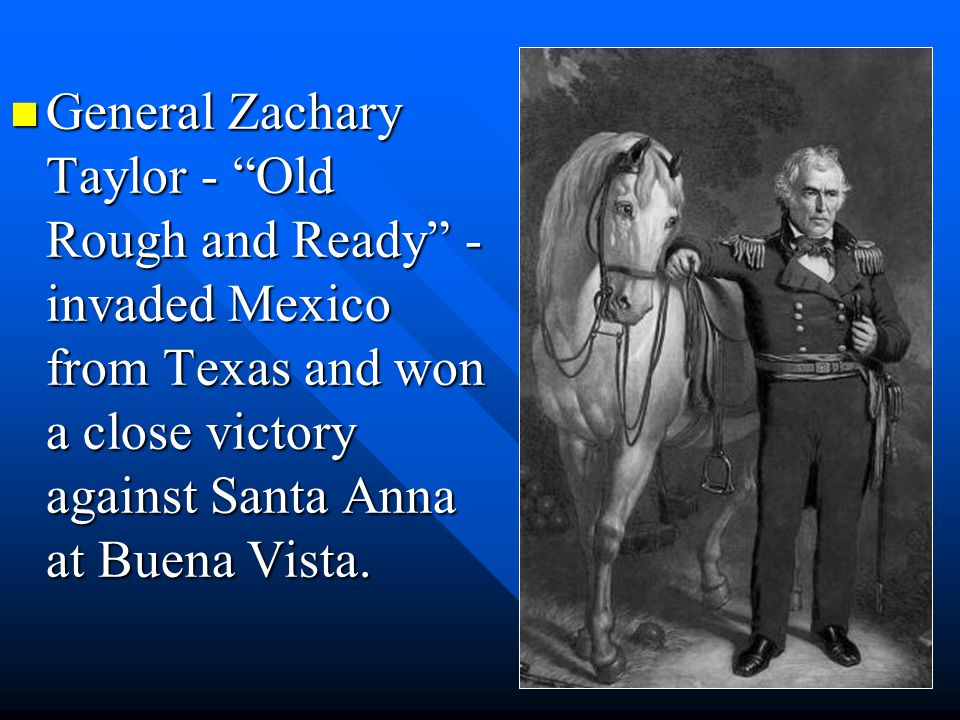 General Zachary Taylor - Old Rough and Ready - invaded Mexico from Texas and won a close victory against Santa Anna at Buena Vista.