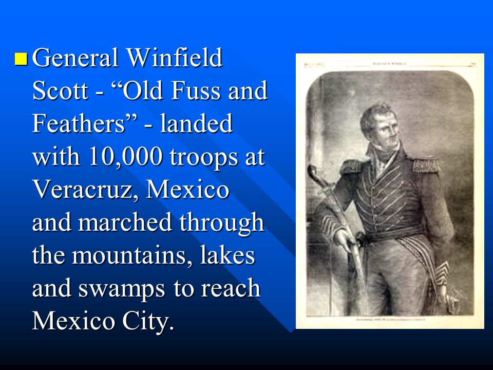 General Winfield Scott - Old Fuss and Feathers - landed with 10,000 troops at Veracruz, Mexico and marched through the mountains, lakes and swamps to reach Mexico City.