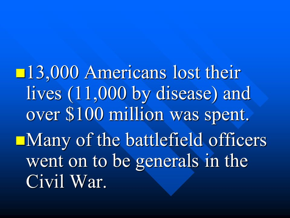 13,000 Americans lost their lives (11,000 by disease) and over $100 million was spent.