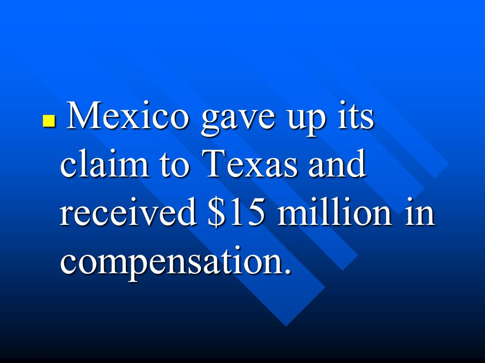 Mexico gave up its claim to Texas and received $15 million in compensation.