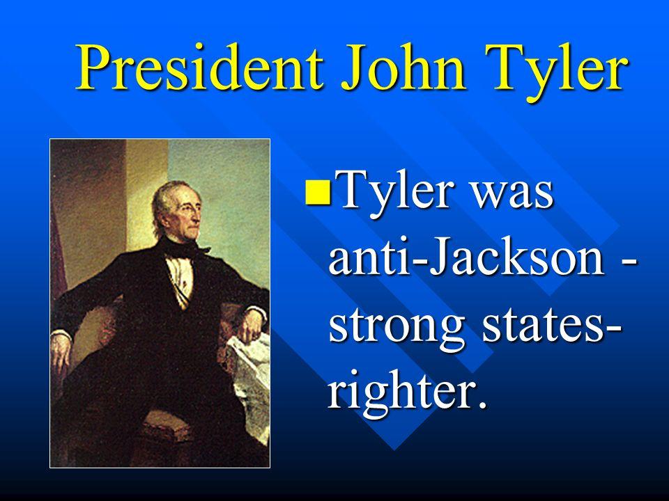President John Tyler Tyler was anti-Jackson - strong states-righter.