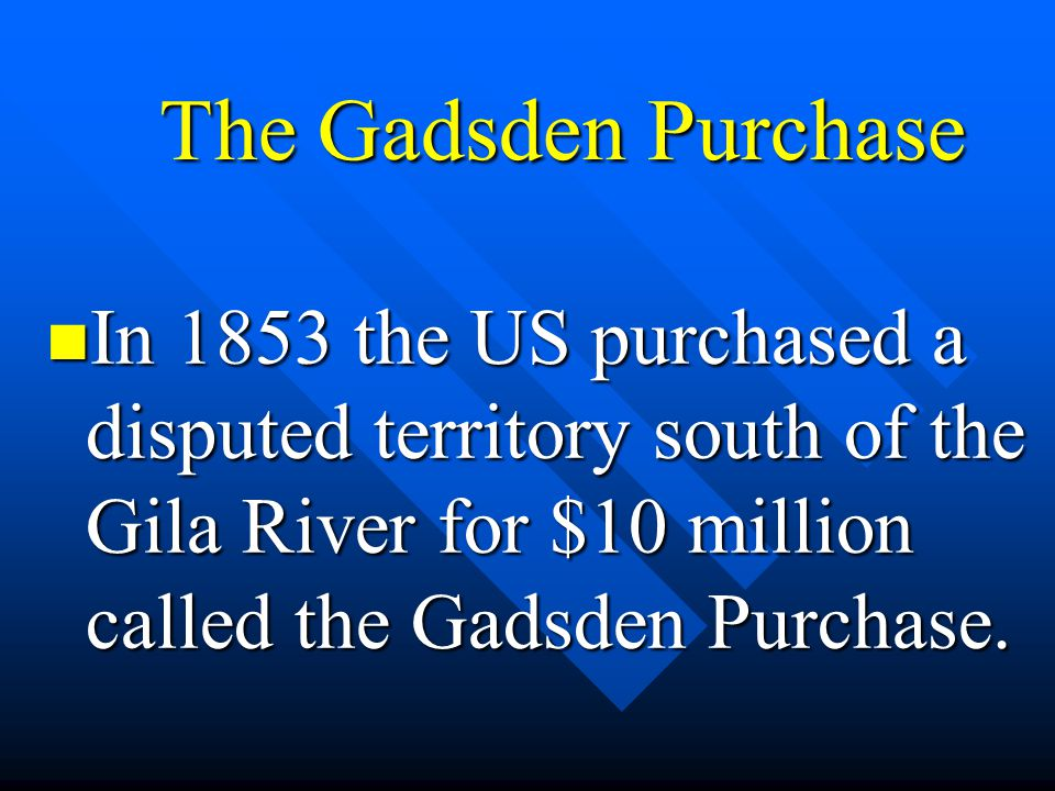 The Gadsden Purchase In 1853 the US purchased a disputed territory south of the Gila River for $10 million called the Gadsden Purchase.