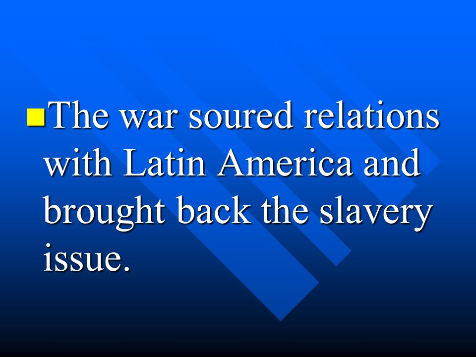 The war soured relations with Latin America and brought back the slavery issue.