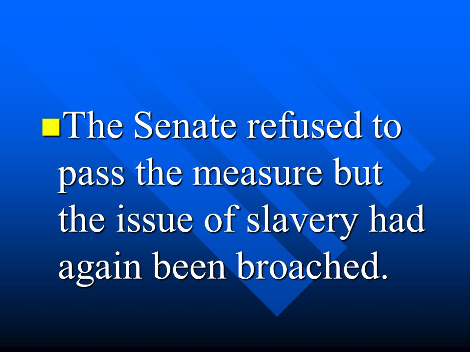 The Senate refused to pass the measure but the issue of slavery had again been broached.