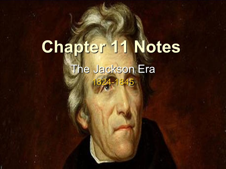 Chapter 11 Notes The Jackson Era 1824-1845