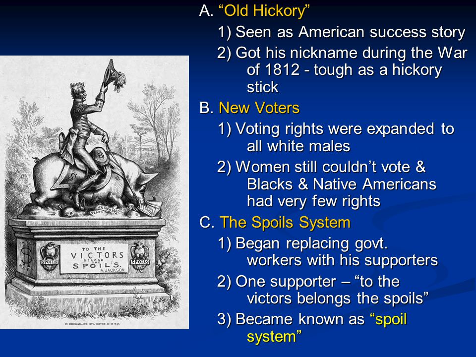 A. Old Hickory 1) Seen as American success story. 2) Got his nickname during the War of 1812 - tough as a hickory stick.