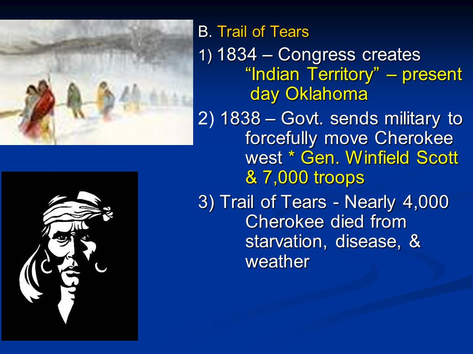 B. Trail of Tears 1) 1834 – Congress creates Indian Territory – present day Oklahoma.