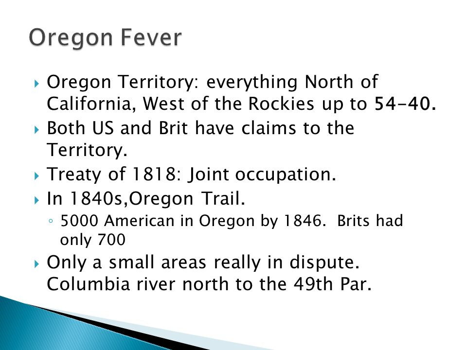 Oregon Fever Oregon Territory: everything North of California, West of the Rockies up to 54-40. Both US and Brit have claims to the Territory.