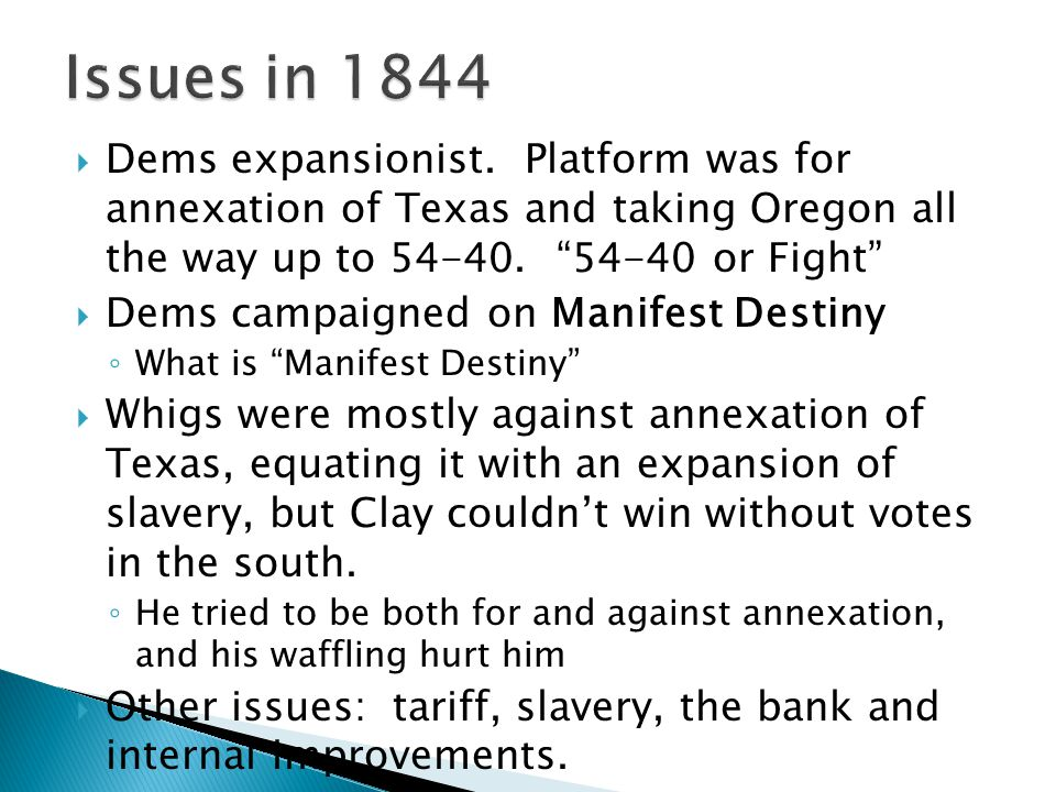 Issues in 1844 Dems expansionist. Platform was for annexation of Texas and taking Oregon all the way up to 54-40. 54-40 or Fight