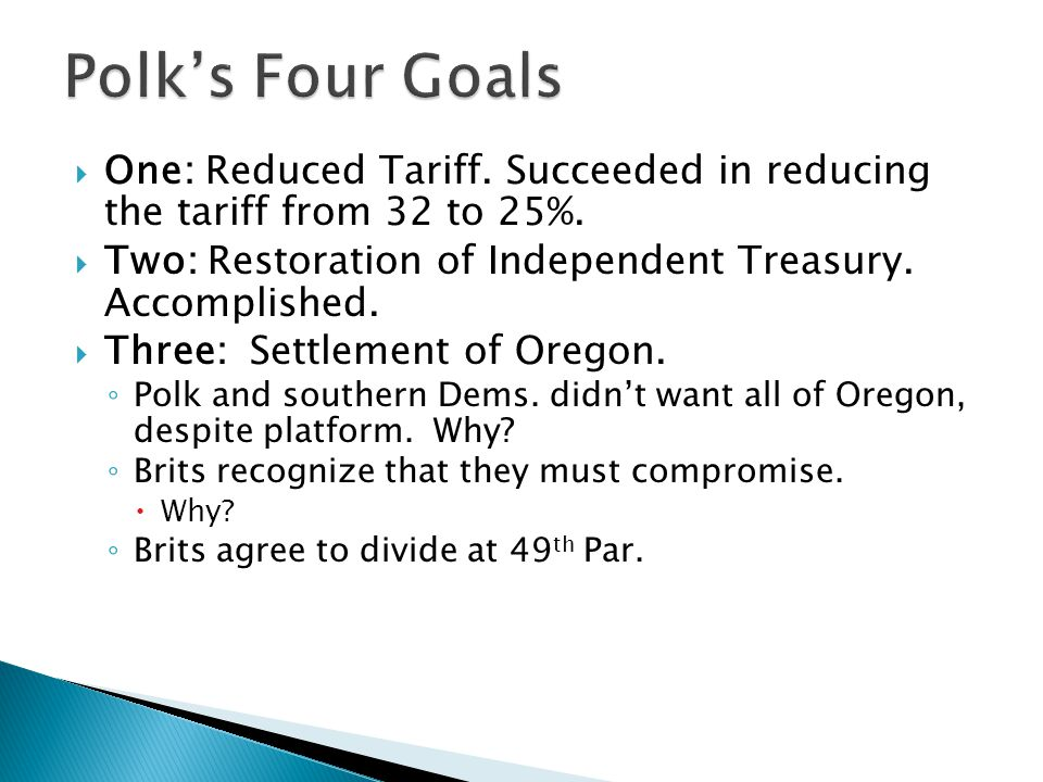 Polk's Four Goals One: Reduced Tariff. Succeeded in reducing the tariff from 32 to 25%. Two: Restoration of Independent Treasury. Accomplished.