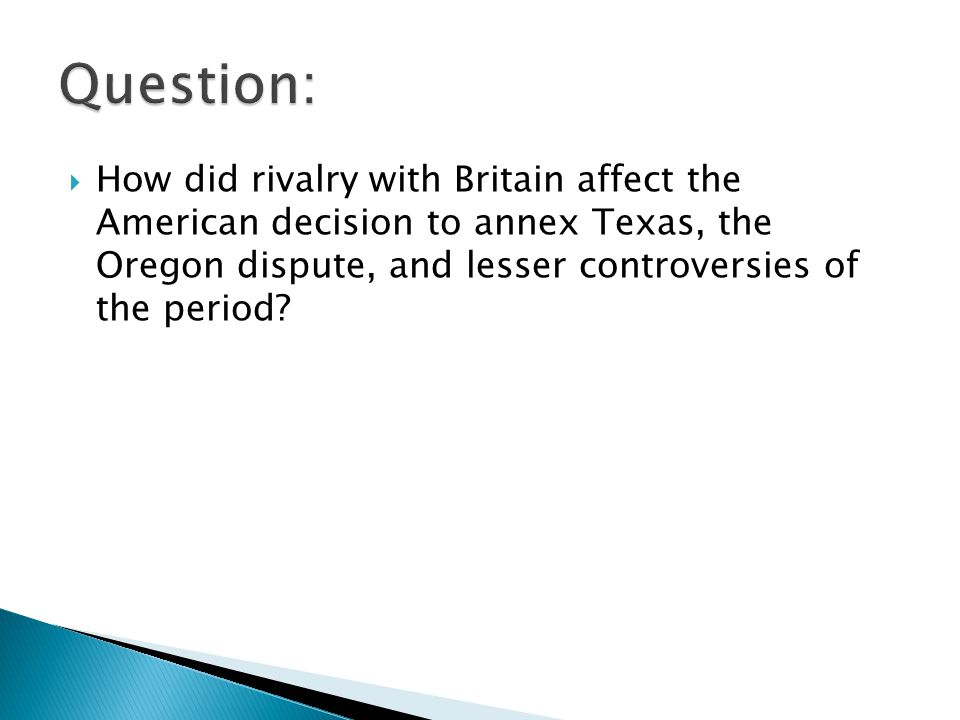 Question: How did rivalry with Britain affect the American decision to annex Texas, the Oregon dispute, and lesser controversies of the period