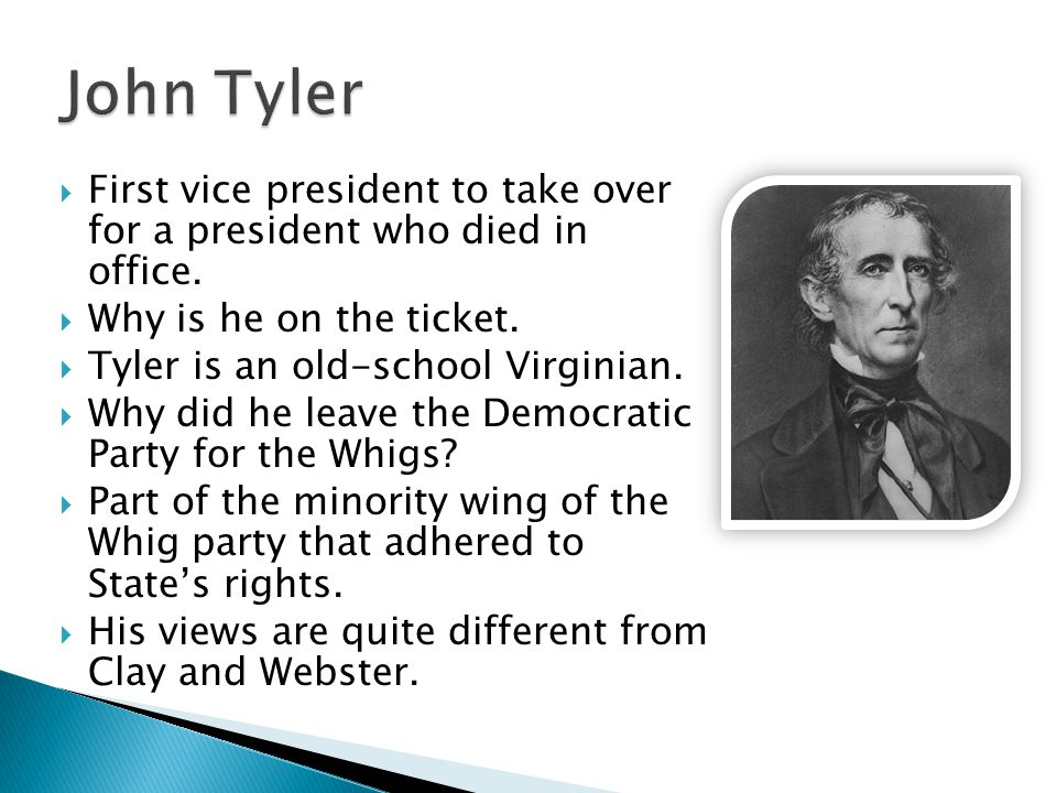 John Tyler First vice president to take over for a president who died in office. Why is he on the ticket.